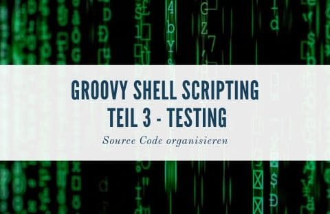 Groovy Shell Scripting Teil 3 – Testing